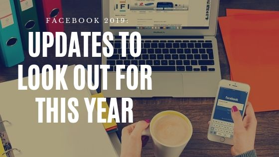 Facebook 2019: Updates to Look Out for This Year