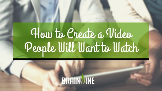 How to Create a Video People Will Want to Watch